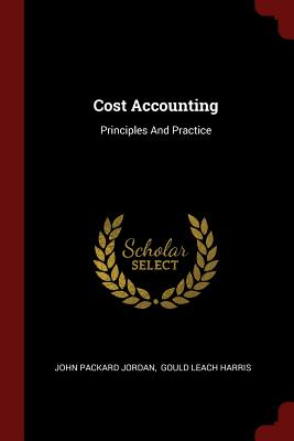 Cost Accounting: Principles and Practice - Jordan, John Packard, and Gould Leach Harris (Creator)