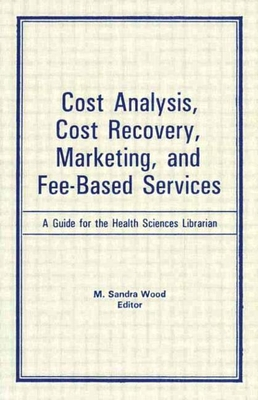 Cost Analysis, Cost Recovery, Marketing and Fee-Based Services: A Guide for the Health Sciences Librarian - Wood, M Sandra, MLS, MBA
