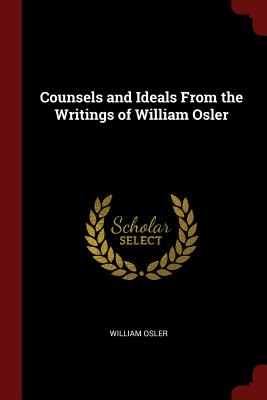 Counsels and Ideals from the Writings of William Osler - Osler, William, Sir