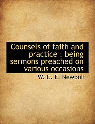 Counsels of Faith and Practice: Being Sermons Preached on Various Occasions - Newbolt, W C E