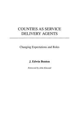 Counties as Service Delivery Agents: Changing Expectations and Roles - Benton, J Edwin