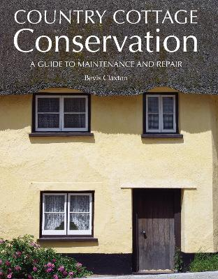 Country Cottage Conservation: A Guide to Maintenance and Repair - Claxton, Bevis