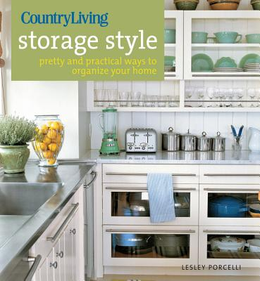 Country Living Storage Style: Pretty and Practical Ways to Organize Your Home - Porcelli, Lesley