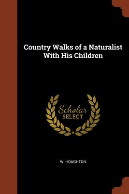 Country Walks of a Naturalist with His Children - Houghton, W