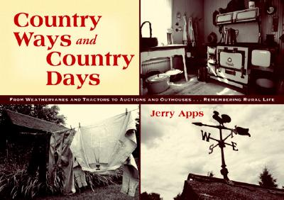 Country Ways and Country Days: From Windvanes and Tractors to Auctions and Outhouses...Remembering Rural Life - Apps, Jerry, Mr.