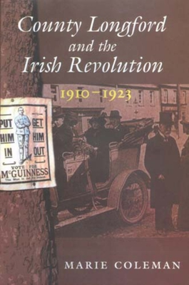 County Longford and the Irish Revolution, 1910 - 1923 - Coleman, Marie