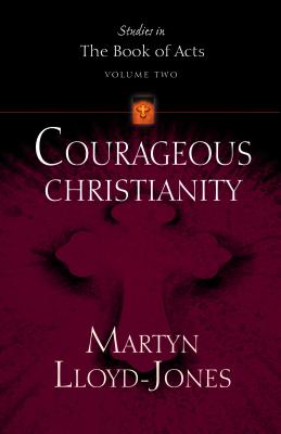 Courageous Christianity (Lloyd-Jones, David Martyn. Studies in the Book of Acts, V. 2. ) - Lloyd-Jones, Martyn