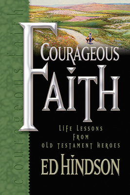 Courageous Faith: Life Lessons from Old Testament Heroes - Hindson, Edward E, Dr., D.Phil.