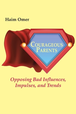 Courageous Parents: Opposing Bad Behavior, Impulses, and Trends - Omer, Haim