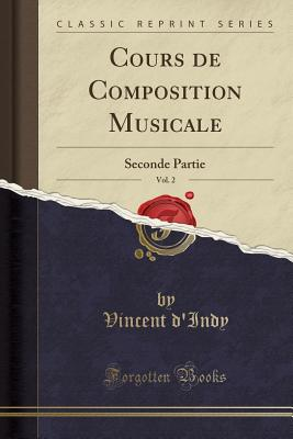 Cours de Composition Musicale, Vol. 2: Seconde Partie (Classic Reprint) - D'Indy, Vincent
