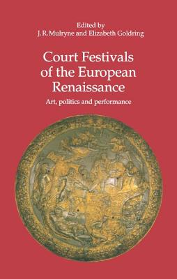 Court Festivals of the European Renaissance: Art, Politics and Performance - Mulryne, J. R., Professor (Editor), and Goldring, Elizabeth (Editor)