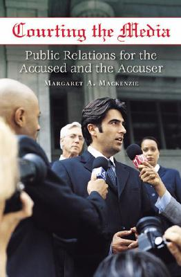 Courting the Media: Public Relations for the Accused and the Accuser - MacKenzie, Margaret A