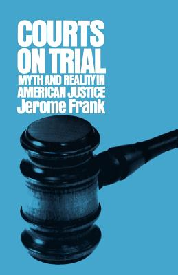 Courts on Trial: Myth and Reality in American Justice - Frank, Jerome