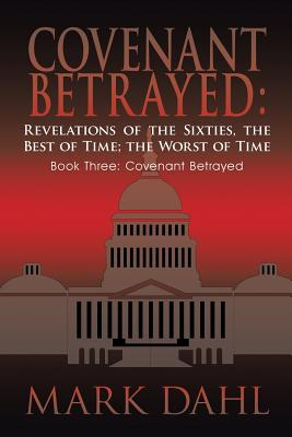Covenant Betrayed: Revelations of the Sixties, the Best of Time; The Worst of Time: Book Three: Covenant Betrayed - Dahl, Mark
