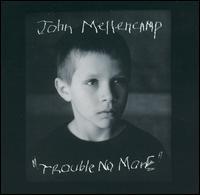 Trouble No More - John Mellencamp