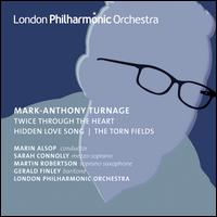Mark-Anthony Turnage: Twice Through the Heart; Hidden Love Song; The Torn Fields - Gerald Finley (baritone); Martin Robertson (sax); Sarah Connolly (mezzo-soprano); London Philharmonic Orchestra;...