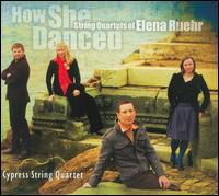 How She Danced: String Quartets of Elena Ruehr - Cypress String Quartet