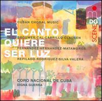 El canto quiere ser luz: Cuban Choral Music - Coro Nacional de Cuba (choir, chorus); Entrevoces (choir, chorus); Digna Guerra (conductor)
