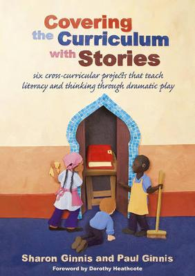 Covering the Curriculum with Stories: Six Cross-Curricular Projects That Teach Literacy and Thinking Through Dramatic Play - Ginnis, Sharon, and Ginnis, Paul, and Heathcote, Dorothy (Foreword by)