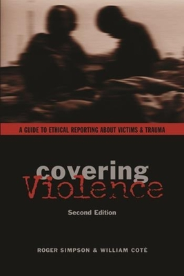 Covering Violence: A Guide to Ethical Reporting about Victims and Trauma - Simpson, Roger