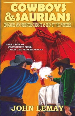 Cowboys & Saurians: Dinosaurs and Prehistoric Beasts As Seen By The Pioneers - Lemay, John