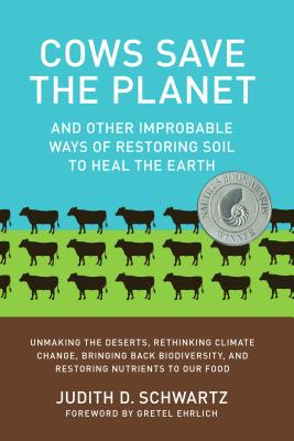 Cows Save the Planet: And Other Improbable Ways of Restoring Soil to Heal the Earth - Schwartz, Judith, and Ehrlich, Gretel (Foreword by)