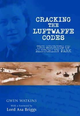 Cracking the Luftwaffe Codes: The Secrets of Bletchley Park - Watkins, Gwen
