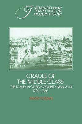 Cradle of the Middle Class: The Family in Oneida County, New York, 1790 1865 - Ryan, Mary P, and Mary P, Ryan, and Fogel, Robert (Editor)