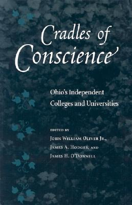 Cradles of Conscience: Ohio's Independent Colleges and Universities - Oliver, John William, Jr. (Editor), and O'Donnell, James H (Editor), and Hodges, James A (Editor)