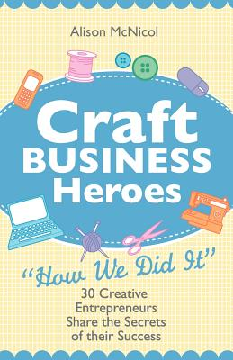 Craft Business Heroes - 30 Creative Entrepreneurs Share the Secrets of Their Success - McNicol, Alison