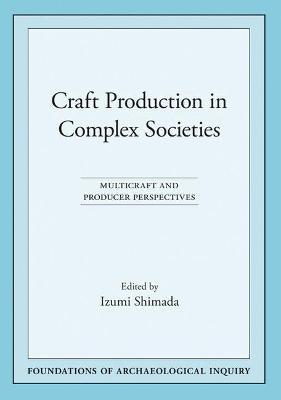 Craft Production in Complex Societies: Multicraft and Producer Perspectives - Shimada, Izumi (Editor)