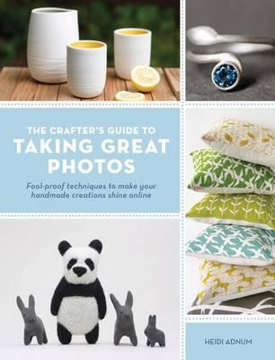 Crafter's Guide to Taking Great Photos: Fool-Proof Techniques to Make Your Handmade Creations Shine Online - Adnum, Heidi