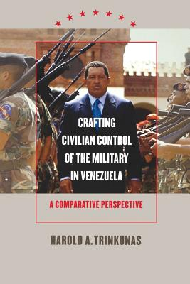 Crafting Civilian Control of the Military in Venezuela: A Comparative Perspective - Trinkunas, Harold A