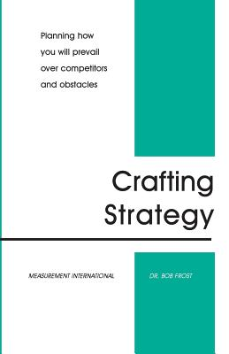 Crafting Strategy: Planning How You Will Prevail Over Competitors and Obstacles - Frost, Bob