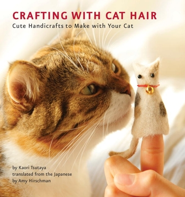 Crafting with Cat Hair: Cute Handicrafts to Make with Your Cat - Tsutaya, Kaori, and Hirschman, Amy (Translated by)