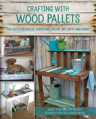 Crafting with Wood Pallets: Projects for Rustic Furniture, Decor, Art, Gifts and More - Lamb, Becky