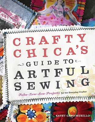 Crafty Chica's Guide to Artful Sewing: Fabu-Low-Sew Projects for the Everyday Crafter - Cano-Murillo, Kathy