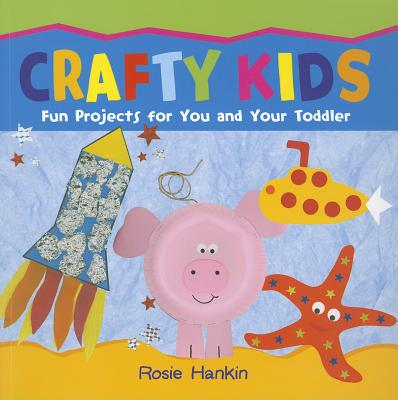 Crafty Kids: Fun projects for you and your toddler - Hankin, Rosie