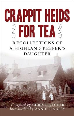 Crappit Heids for Tea: Recollections of a highland Keeper's Daughter - Fletcher, Chris, and Tindley, Anne-Marie