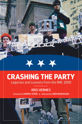 Crashing the Party: Legacies and Lessons from the Rnc 2000 - Hermes, Kris, and Sitrin, Marina (Foreword by), and Boghosian, Heidi (Afterword by)
