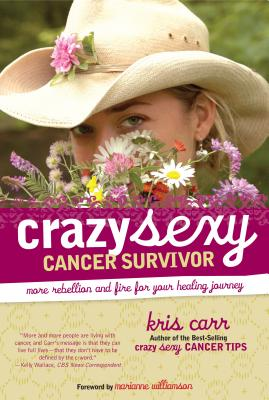 Crazy Sexy Cancer Survivor: More Rebellion and Fire for Your Healing Journey - Carr, Kris, and Williamson, Marianne (Foreword by)