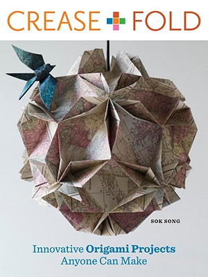 Crease + Fold: Innovative Origami Projects Anyone Can Make - Song, Sok, and Grablewski, Alexandra (Photographer), and LaFosse, Michael G (Foreword by)