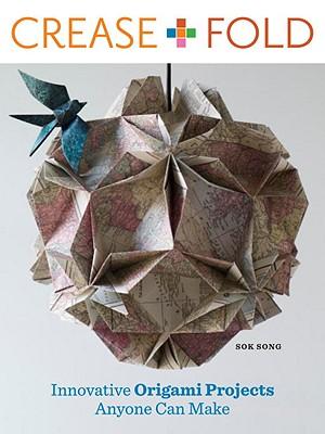 Crease + Fold: Innovative Origami Projects Anyone Can Make - Song, Sok