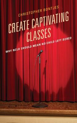 Create Captivating Classes: Why NCLB Should Mean No Child Left Bored - Bontjes, J. Christopher