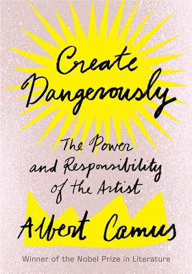 Create Dangerously: The Power and Responsibility of the Artist - Camus, Albert, and Smith, Sandra (Translated by)