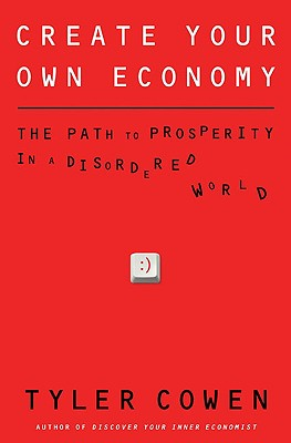 Create Your Own Economy: The Path to Prosperity in a Disordered World - Cowen, Tyler