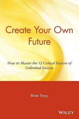 Create Your Own Future: How to Master the 12 Critical Factors of Unlimited Success - Tracy, Brian