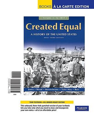 Created Equal, Brief Edition, Volume 1, Books a la Carte Edition - Jones, Jacqueline, and Wood, Peter H, and Borstelmann, Thomas