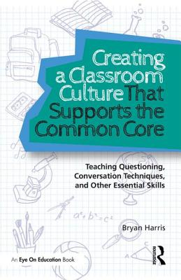 Creating a Classroom Culture That Supports the Common Core: Teaching Questioning, Conversation Techniques, and Other Essential Skills - Harris, Bryan