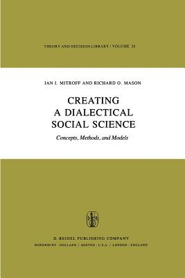 Creating a Dialectical Social Science: Concepts, Methods, and Models - Mitroff, I I, and Mason, R O